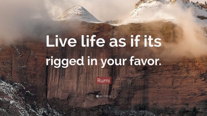 1760902-Rumi-Quote-Live-life-as-if-its-rigged-in-your-favor