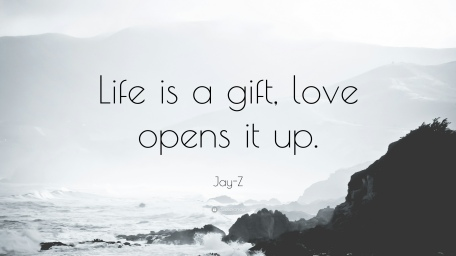 2421570-Jay-Z-Quote-Life-is-a-gift-love-opens-it-up
