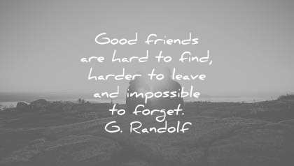 friendship-quotes-good-friends-are-hard-to-find-harder-to-leave-and-impossible-to-forget-g-gandolf-wisdom-quotes