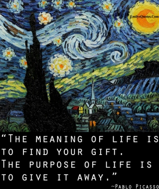 emilysquotes-com-meaning-life-gift-purpose-pablo-picasso-reason